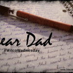 Dear Dad #WilcoWednesday