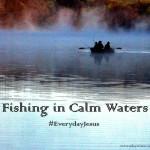 Fishing in Calm Waters #EverydayJesus