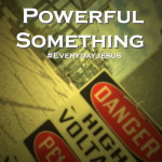The Most Powerful Something #EverydayJesus
