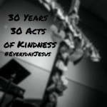 30 Years, 30 Acts of Kindness (Factor of 7) #EverydayJesus